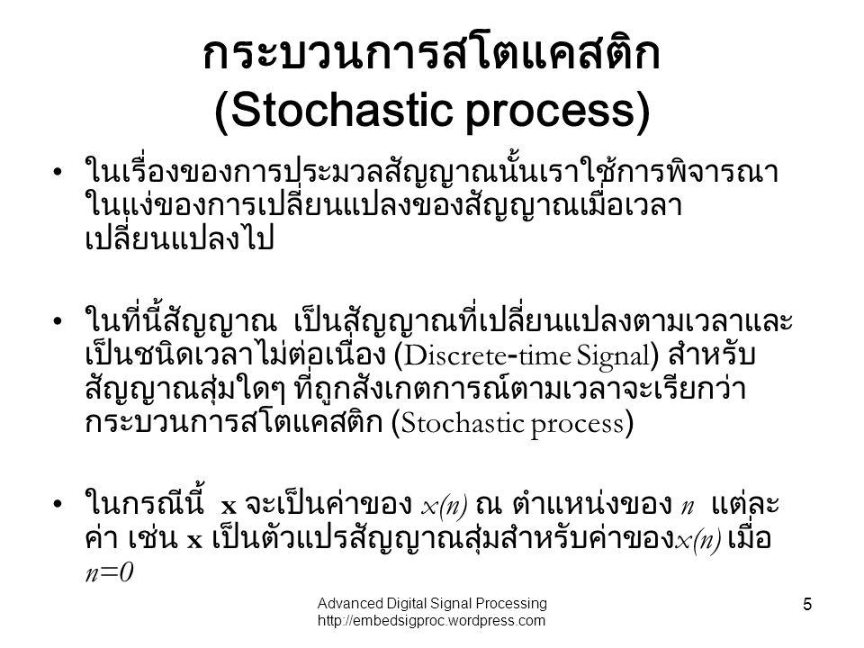 Advanced Digital Signal Processing http://embedsigproc.wordpress.com 5 กระบวนการสโตแคสติก (Stochastic process) ในเรื่องของการประมวลสัญญาณนั้นเราใช้การพิจารณา ในแง่ของการเปลี่ยนแปลงของสัญญาณเมื่อเวลา เปลี่ยนแปลงไป ในที่นี้สัญญาณ เป็นสัญญาณที่เปลี่ยนแปลงตามเวลาและ เป็นชนิดเวลาไม่ต่อเนื่อง (Discrete-time Signal) สำหรับ สัญญาณสุ่มใดๆ ที่ถูกสังเกตการณ์ตามเวลาจะเรียกว่า กระบวนการสโตแคสติก (Stochastic process) ในกรณีนี้ x จะเป็นค่าของ x(n) ณ ตำแหน่งของ n แต่ละ ค่า เช่น x เป็นตัวแปรสัญญาณสุ่มสำหรับค่าของ x(n) เมื่อ n=0