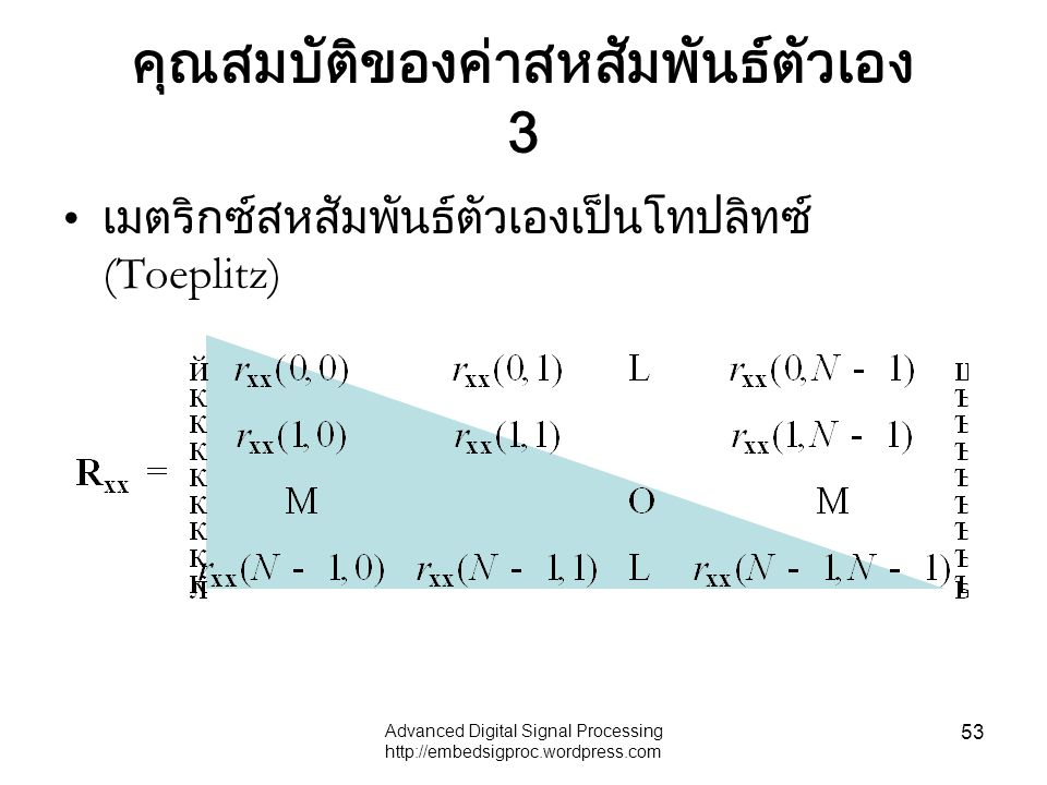 Advanced Digital Signal Processing http://embedsigproc.wordpress.com 53 คุณสมบัติของค่าสหสัมพันธ์ตัวเอง 3 เมตริกซ์สหสัมพันธ์ตัวเองเป็นโทปลิทซ์ (Toepli