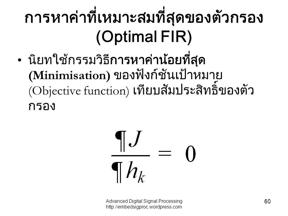 Advanced Digital Signal Processing http://embedsigproc.wordpress.com 60 การหาค่าที่เหมาะสมที่สุดของตัวกรอง (Optimal FIR) นิยทใช้กรรมวิธีการหาค่าน้อยที