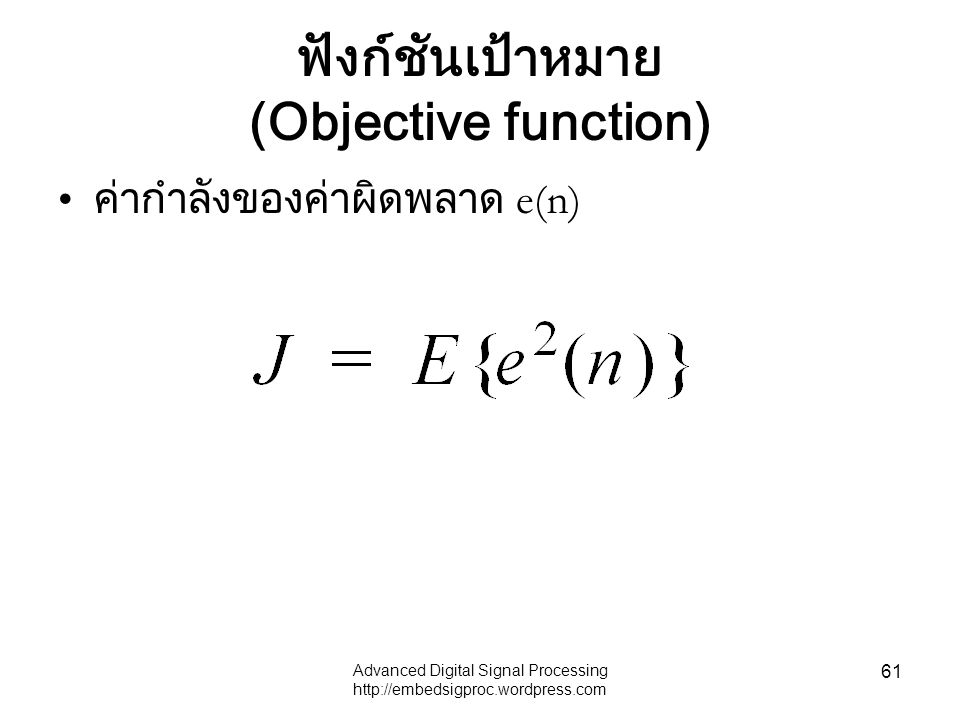 Advanced Digital Signal Processing http://embedsigproc.wordpress.com 61 ฟังก์ชันเป้าหมาย (Objective function) ค่ากำลังของค่าผิดพลาด e(n)