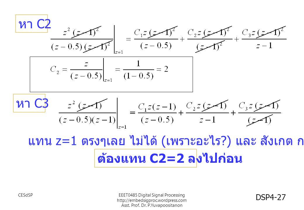 หา C2 หา C3 แทน z=1 ตรงๆเลย ไม่ได้ ( เพราะอะไร ?) และ สังเกต การติดค่า C1 ไว้ ต้องแทน C2=2 ลงไปก่อน EEET0485 Digital Signal Processing http://embedsigproc.wordpress.com Asst.