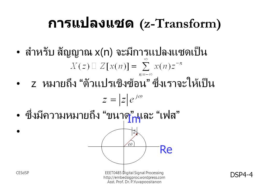 การแปลงแซด (z-Transform) สำหรับ สัญญาณ x(n) จะมีการแปลงแซดเป็น z หมายถึง ตัวแปรเชิงซ้อน ซึ่งเราจะให้เป็น ซึ่งมีความหมายถึง ขนาด และ เฟส Re Im EEET0485 Digital Signal Processing http://embedsigproc.wordpress.com Asst.