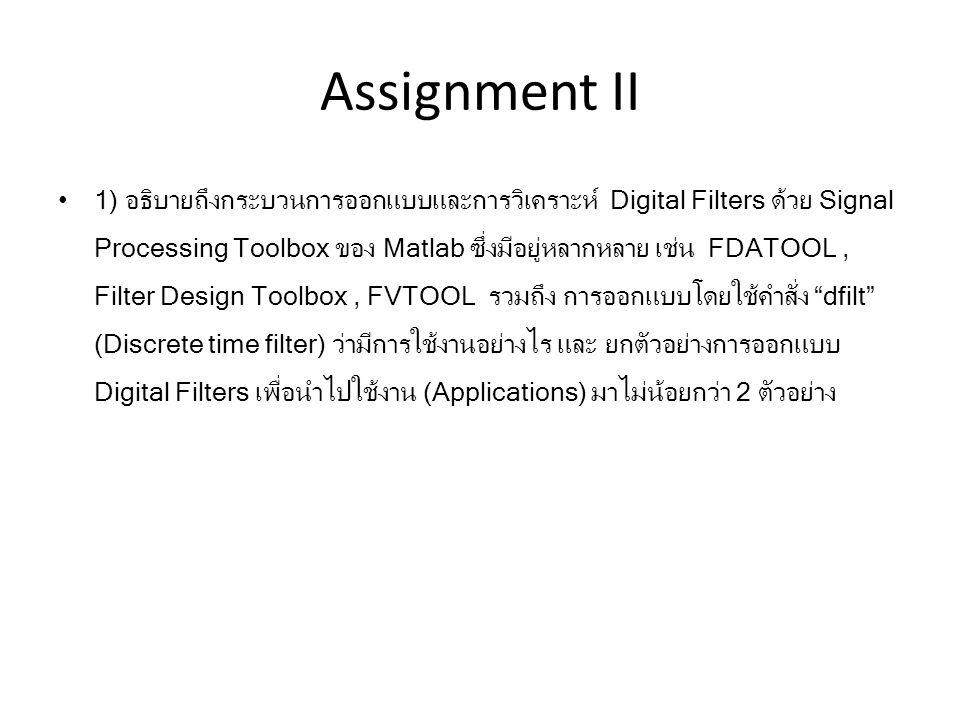 Assignment II 1) อธิบายถึงกระบวนการออกแบบและการวิเคราะห์ Digital Filters ด้วย Signal Processing Toolbox ของ Matlab ซึ่งมีอยู่หลากหลาย เช่น FDATOOL, Fi