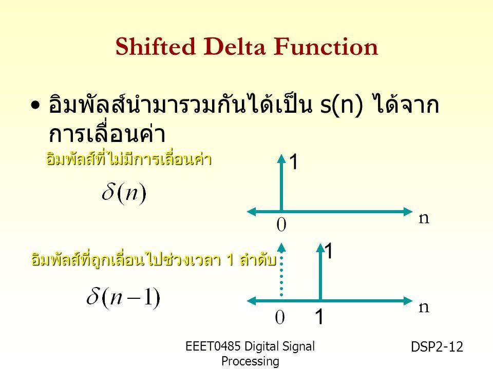 EEET0485 Digital Signal Processing Asst.Prof. Peerapol Yuvapoositanon DSP2-12 Shifted Delta Function อิมพัลส์นำมารวมกันได้เป็น s(n) ได้จาก การเลื่อนค่
