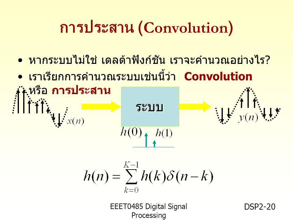EEET0485 Digital Signal Processing Asst.Prof. Peerapol Yuvapoositanon DSP2-20 การประสาน (Convolution) หากระบบไม่ใช่ เดลต้าฟังก์ชัน เราจะคำนวณอย่างไร ?