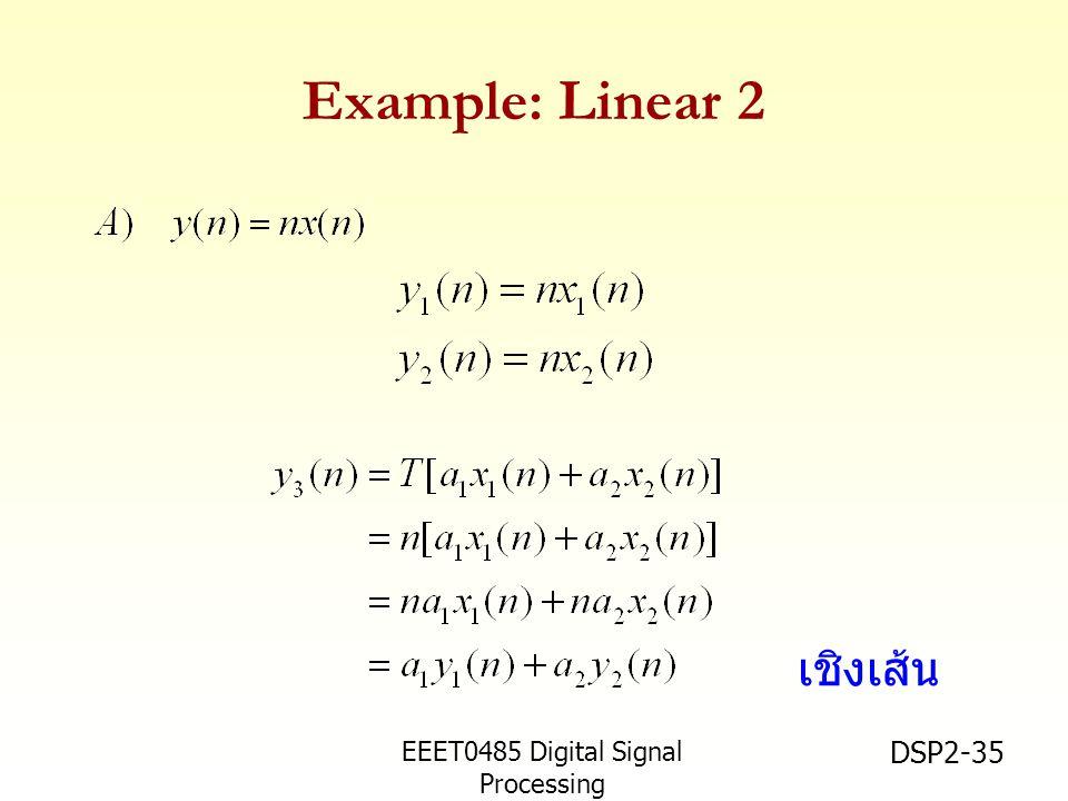 EEET0485 Digital Signal Processing Asst.Prof. Peerapol Yuvapoositanon DSP2-35 Example: Linear 2 เชิงเส้น