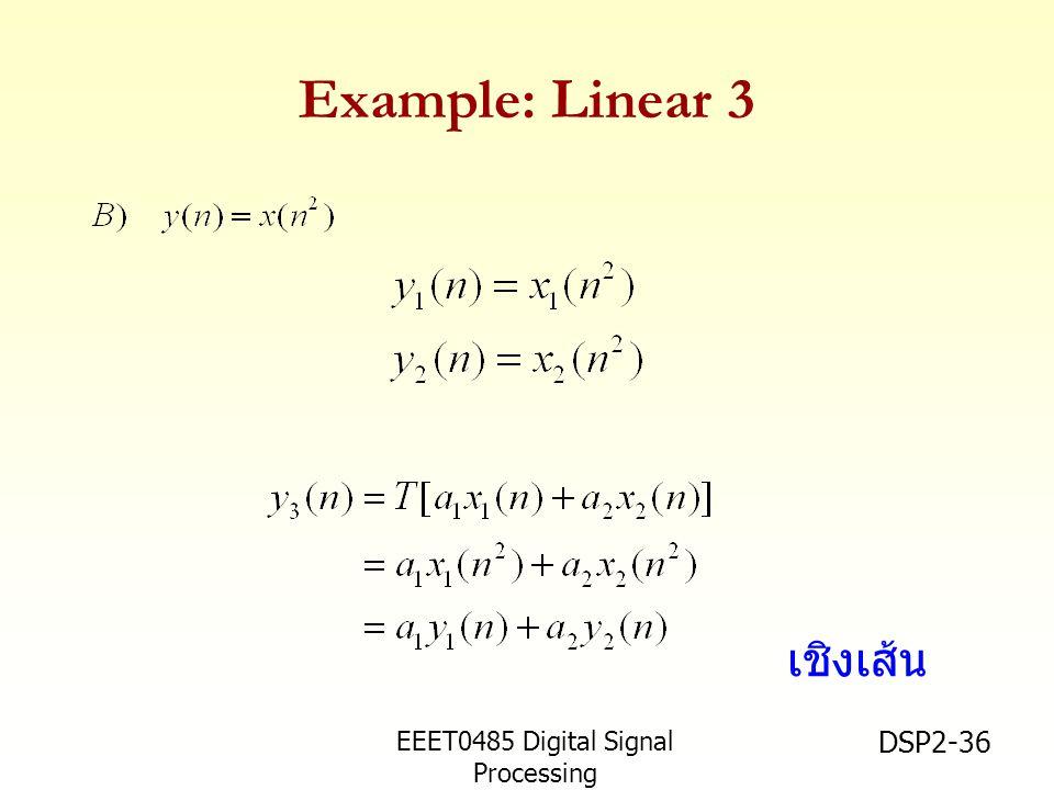 EEET0485 Digital Signal Processing Asst.Prof. Peerapol Yuvapoositanon DSP2-36 Example: Linear 3 เชิงเส้น