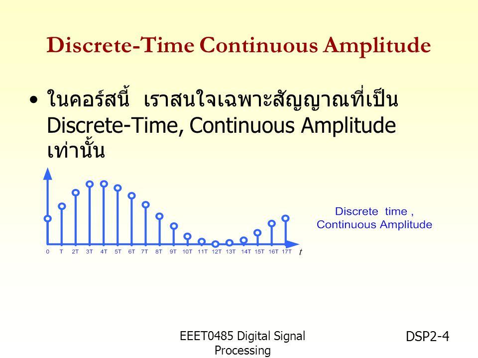 EEET0485 Digital Signal Processing Asst.Prof. Peerapol Yuvapoositanon DSP2-4 Discrete-Time Continuous Amplitude ในคอร์สนี้ เราสนใจเฉพาะสัญญาณที่เป็น D