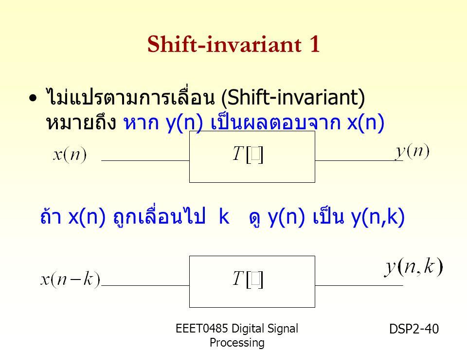 EEET0485 Digital Signal Processing Asst.Prof. Peerapol Yuvapoositanon DSP2-40 Shift-invariant 1 ไม่แปรตามการเลื่อน (Shift-invariant) หมายถึง หาก y(n)