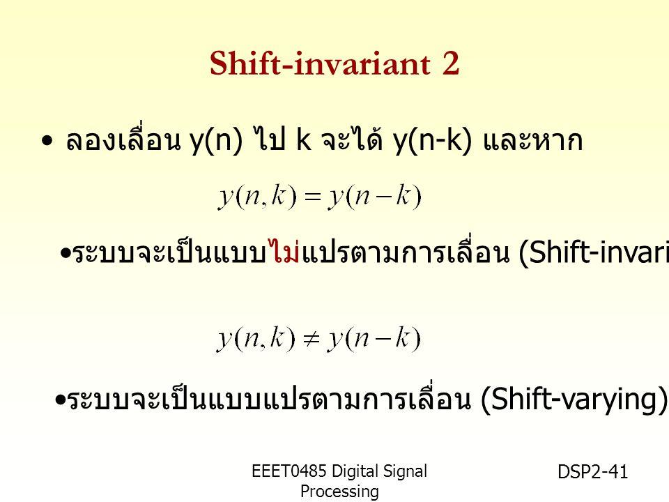 EEET0485 Digital Signal Processing Asst.Prof. Peerapol Yuvapoositanon DSP2-41 Shift-invariant 2 ลองเลื่อน y(n) ไป k จะได้ y(n-k) และหาก ระบบจะเป็นแบบไ