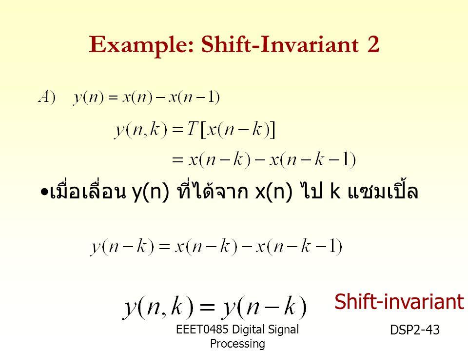 EEET0485 Digital Signal Processing Asst.Prof. Peerapol Yuvapoositanon DSP2-43 Example: Shift-Invariant 2 เมื่อเลื่อน y(n) ที่ได้จาก x(n) ไป k แซมเปิ้ล
