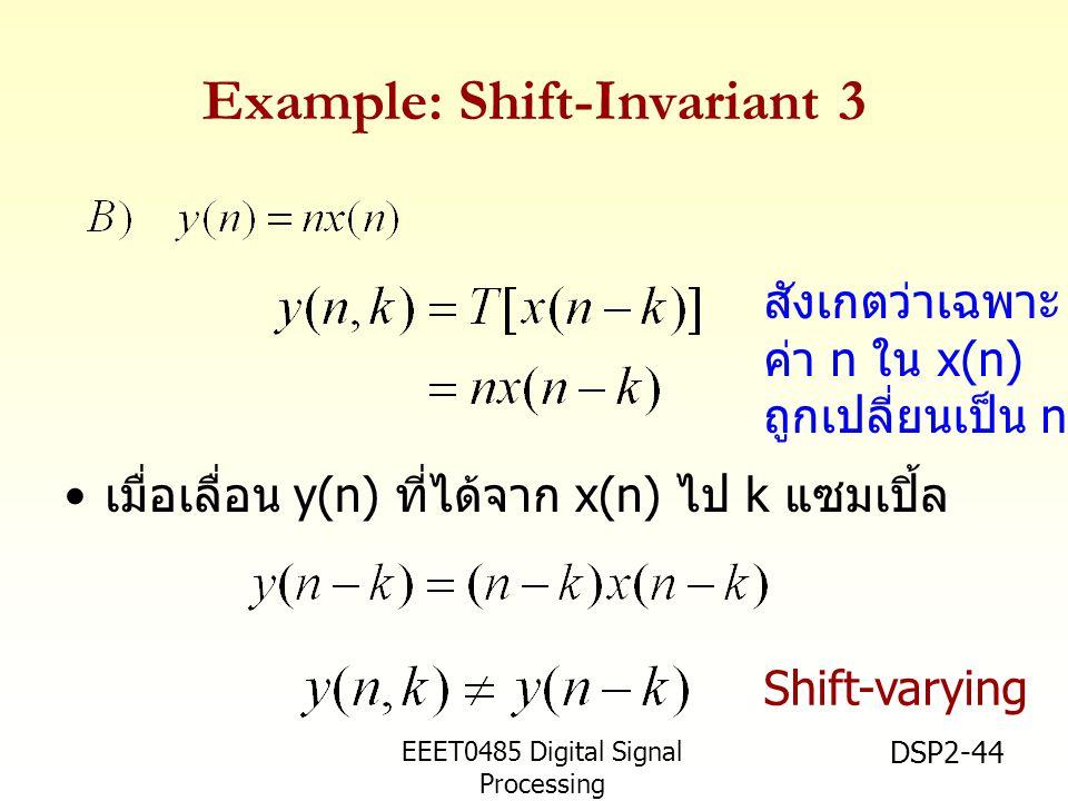 EEET0485 Digital Signal Processing Asst.Prof. Peerapol Yuvapoositanon DSP2-44 Example: Shift-Invariant 3 เมื่อเลื่อน y(n) ที่ได้จาก x(n) ไป k แซมเปิ้ล