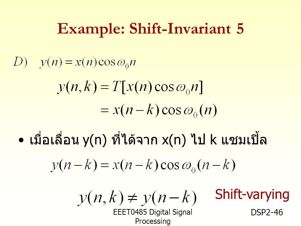 EEET0485 Digital Signal Processing Asst.Prof. Peerapol Yuvapoositanon DSP2-46 Example: Shift-Invariant 5 เมื่อเลื่อน y(n) ที่ได้จาก x(n) ไป k แซมเปิ้ล