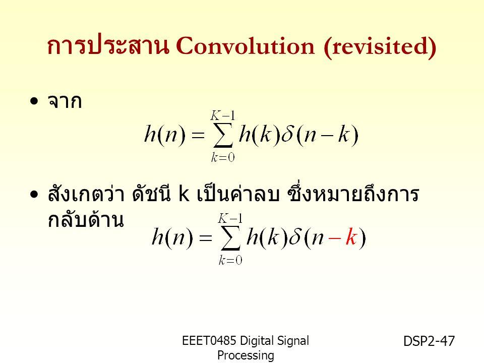 EEET0485 Digital Signal Processing Asst.Prof. Peerapol Yuvapoositanon DSP2-47 การประสาน Convolution (revisited) จาก สังเกตว่า ดัชนี k เป็นค่าลบ ซึ่งหม