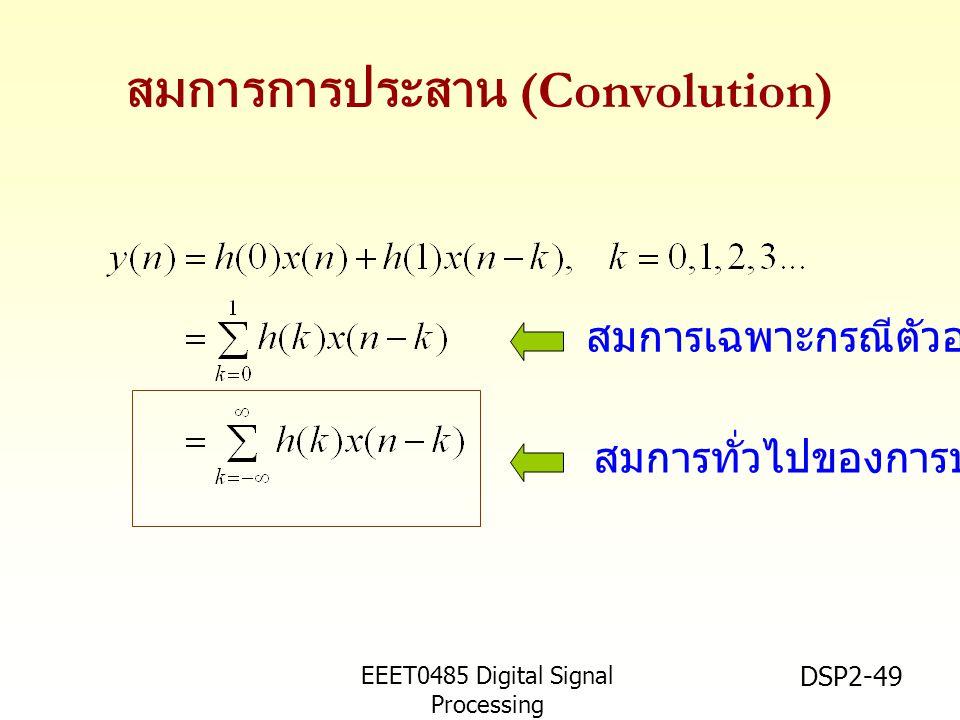 EEET0485 Digital Signal Processing Asst.Prof. Peerapol Yuvapoositanon DSP2-49 สมการการประสาน (Convolution) สมการทั่วไปของการประสาน สมการเฉพาะกรณีตัวอย