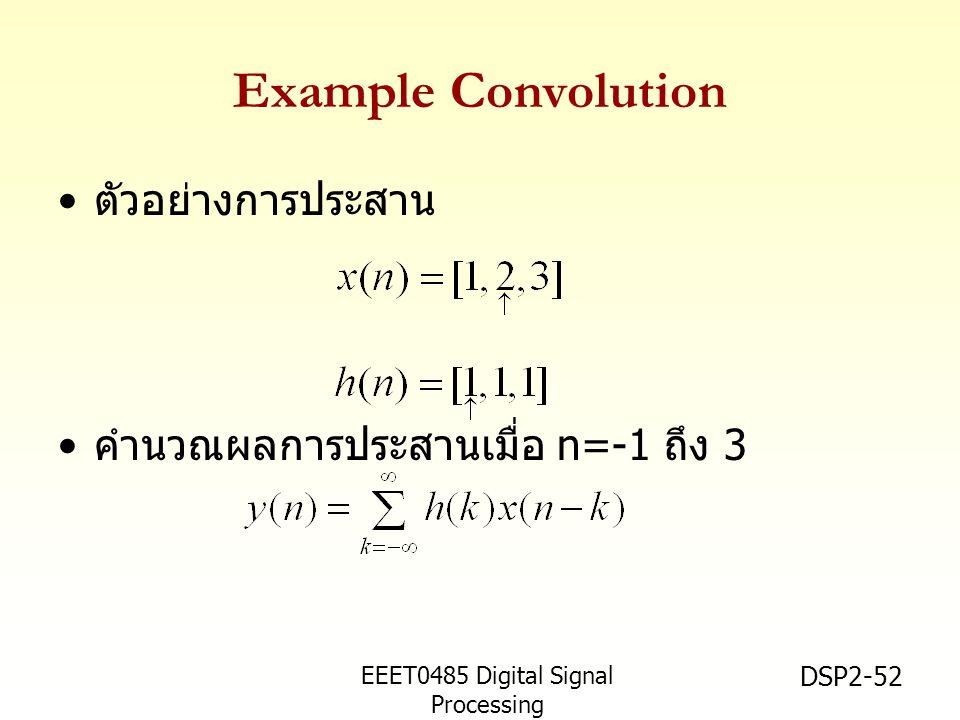 EEET0485 Digital Signal Processing Asst.Prof. Peerapol Yuvapoositanon DSP2-52 Example Convolution ตัวอย่างการประสาน คำนวณผลการประสานเมื่อ n=-1 ถึง 3