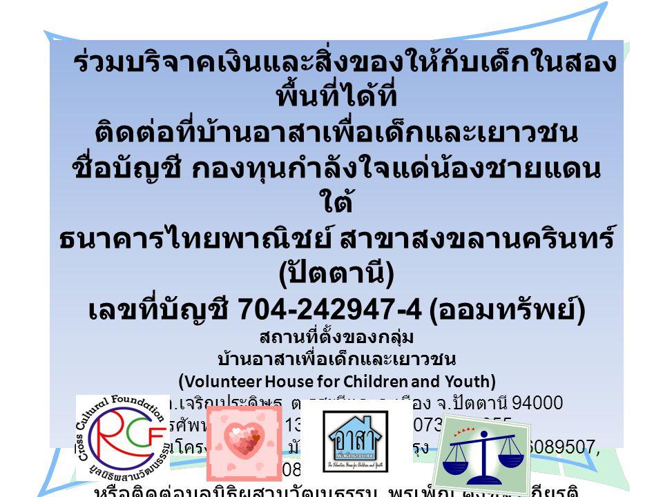 ร่วมบริจาคเงินและสิ่งของให้กับเด็กในสอง พื้นที่ได้ที่ ติดต่อที่บ้านอาสาเพื่อเด็กและเยาวชน ชื่อบัญชี กองทุนกำลังใจแด่น้องชายแดน ใต้ ธนาคารไทยพาณิชย์ สา