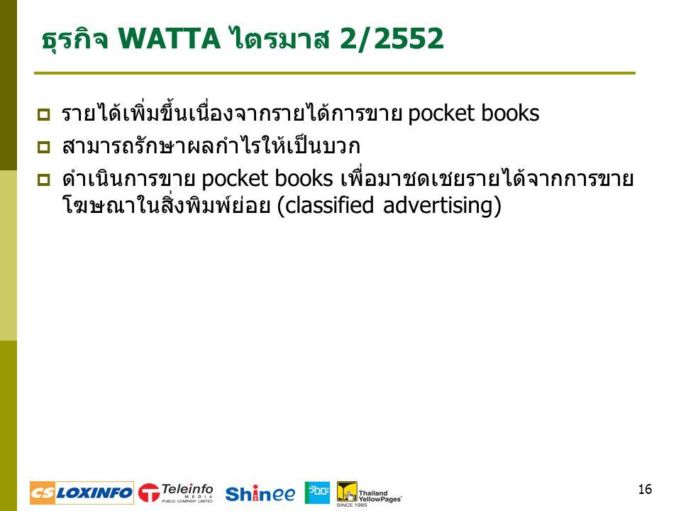 16 ธุรกิจ WATTA ไตรมาส 2/2552  รายได้เพิ่มขึ้นเนื่องจากรายได้การขาย pocket books  สามารถรักษาผลกำไรให้เป็นบวก  ดำเนินการขาย pocket books เพื่อมาชดเชยรายได้จากการขาย โฆษณาในสิ่งพิมพ์ย่อย (classified advertising)