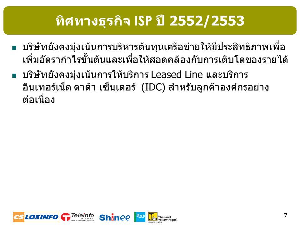 8 ไตรมาส 2/2552 รายได้ ISP = 334 ล้านบาท ไตรมาส 3/2552 รายได้ ISP = 319 ล้านบาท รายได้ ISP สำหรับไตรมาส 3/2552 ลดลง 15 ล้านบาท หรือร้อยละ 4 เนื่องจากรายได้บริการ Leased Line ที่เกิดจากการ ให้บริการลูกค้ารายใหม่ไม่สามารถชดเชยรายได้ที่เกิดจากการให้บริการลูกค้ารายเก่าที่มีการต่อสัญญาใหม่ (renew) หรือ ยกเลิก (terminate) ได้ ซึ่งเป็นผลจากสภาพเศรษฐกิจที่ชะลอตัวอย่างต่อเนื่อง ธุรกิจ ISP ไตรมาส 3/2552