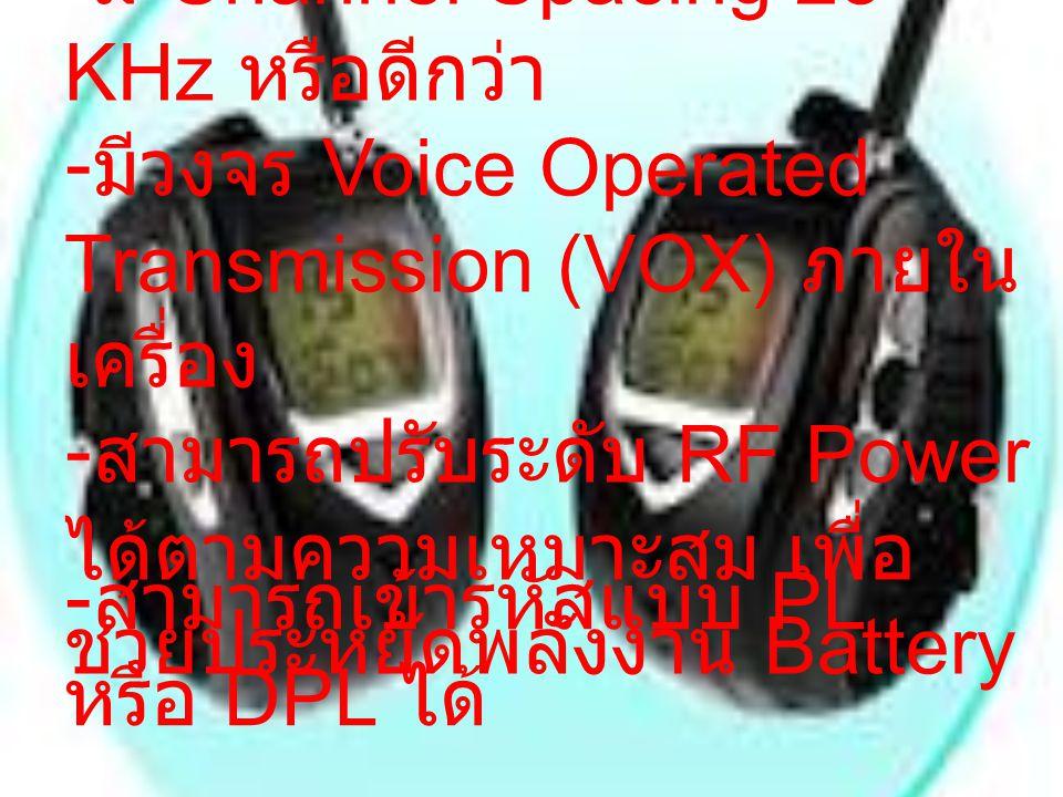 - มี Channel Spacing 25 KHz หรือดีกว่า - มีวงจร Voice Operated Transmission (VOX) ภายใน เครื่อง - สามารถปรับระดับ RF Power ได้ตามความเหมาะสม เพื่อ ช่ว