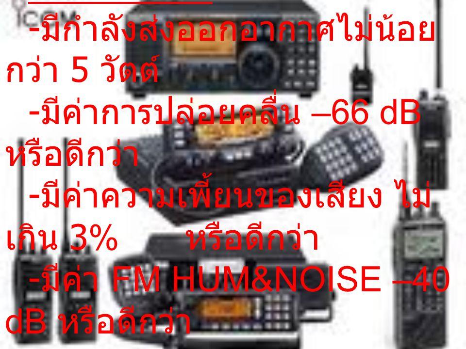 ภาคเครื่องรับ - มีความไวในการรับสัญญาณ (Sensitivity) 0.25 uV ที่ 12 dB SINAD หรือดีกว่า - มีค่า SELECTIVITY 60 dB สำหรับ Channel Spacing 12.5 KHz และ 70 dB สำหรับ Channel Spacing 25 KHz หรือดีกว่า - มีค่า HUM&NOISE –50 dB สำหรับ Channel Spacing 25 KHz หรือดีกว่า