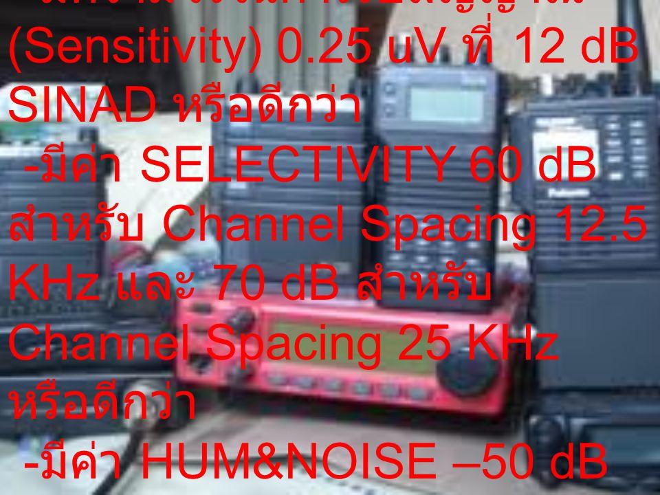 ภาคเครื่องรับ - มีความไวในการรับสัญญาณ (Sensitivity) 0.25 uV ที่ 12 dB SINAD หรือดีกว่า - มีค่า SELECTIVITY 60 dB สำหรับ Channel Spacing 12.5 KHz และ