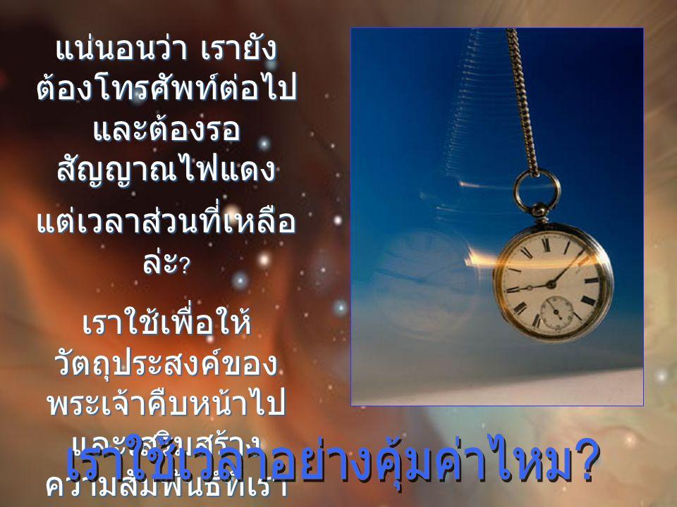 เมื่อกษัตริย์เดวิดร้องทุกข์กับ พระเจ้า ท่านกล่าวว่า พระองค์กระทำให้วันเวลา ของข้าฯ ยาวสองสามฝ่ามือ เท่านั้น ชั่วชีวิตข้า ฯ ไม่เท่าไร เลย ( เพลงสดุดี 39:5 ) ท่านหมายความว่าเมื่อเปรียบ กับพระเจ้าผู้เป็นอมตะ ชีวิตเรา บนโลกก็แสนสั้น และพระองค์ ไม่อยากให้เราใช้ไปโดยเปล่า ประโยชน์ เมื่อเราทำเช่นนั้น เรา ก็ทิ้งขว้างสิ่งล้ำค่าที่สุดอย่าง หนึ่งที่พระองค์มอบให้เรา