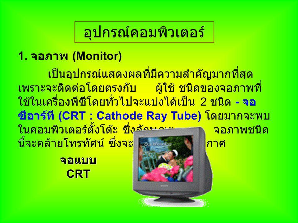 อุปกรณ์คอมพิวเตอร์ 1. จอภาพ (Monitor) เป็นอุปกรณ์แสดงผลที่มีความสำคัญมากที่สุด เพราะจะติดต่อโดยตรงกับ ผู้ใช้ ชนิดของจอภาพที่ ใช้ในเครื่องพีซีโดยทั่วไป