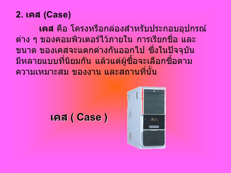 2. เคส (Case) เคส คือ โครงหรือกล่องสำหรับประกอบอุปกรณ์ ต่าง ๆ ของคอมพิวเตอร์ไว้ภายใน การเรียกชื่อ และ ขนาด ของเคสจะแตกต่างกันออกไป ซึ่งในปัจจุบัน มีหล