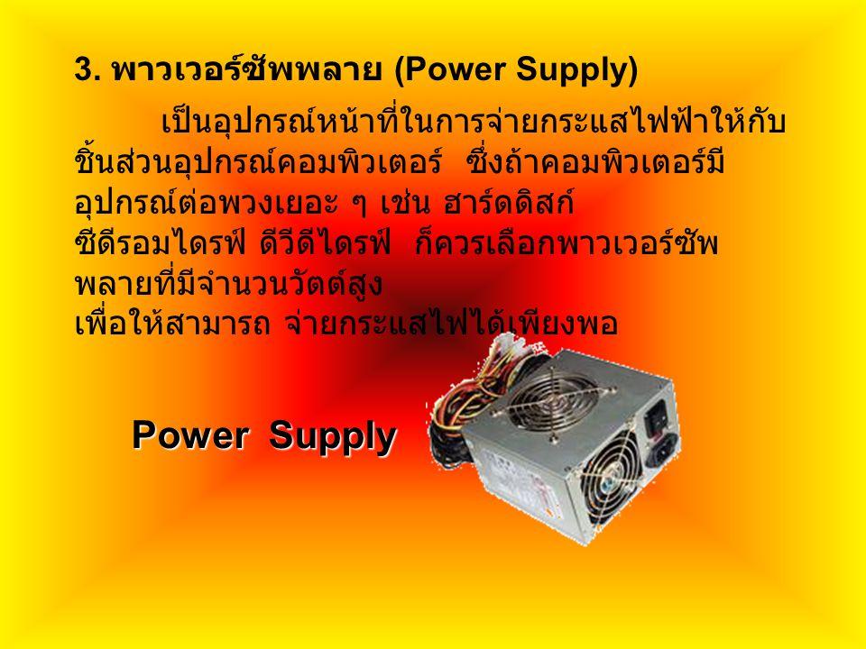 3. พาวเวอร์ซัพพลาย (Power Supply) เป็นอุปกรณ์หน้าที่ในการจ่ายกระแสไฟฟ้าให้กับ ชิ้นส่วนอุปกรณ์คอมพิวเตอร์ ซึ่งถ้าคอมพิวเตอร์มี อุปกรณ์ต่อพวงเยอะ ๆ เช่น