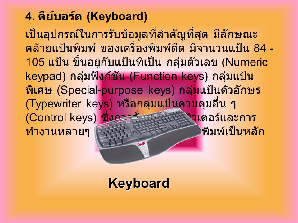 4. คีย์บอร์ด (Keyboard) เป็นอุปกรณ์ในการรับข้อมูลที่สำคัญที่สุด มีลักษณะ คล้ายแป้นพิมพ์ ของเครื่องพิมพ์ดีด มีจำนวนแป้น 84 - 105 แป้น ขึ้นอยู่กับแป้นที