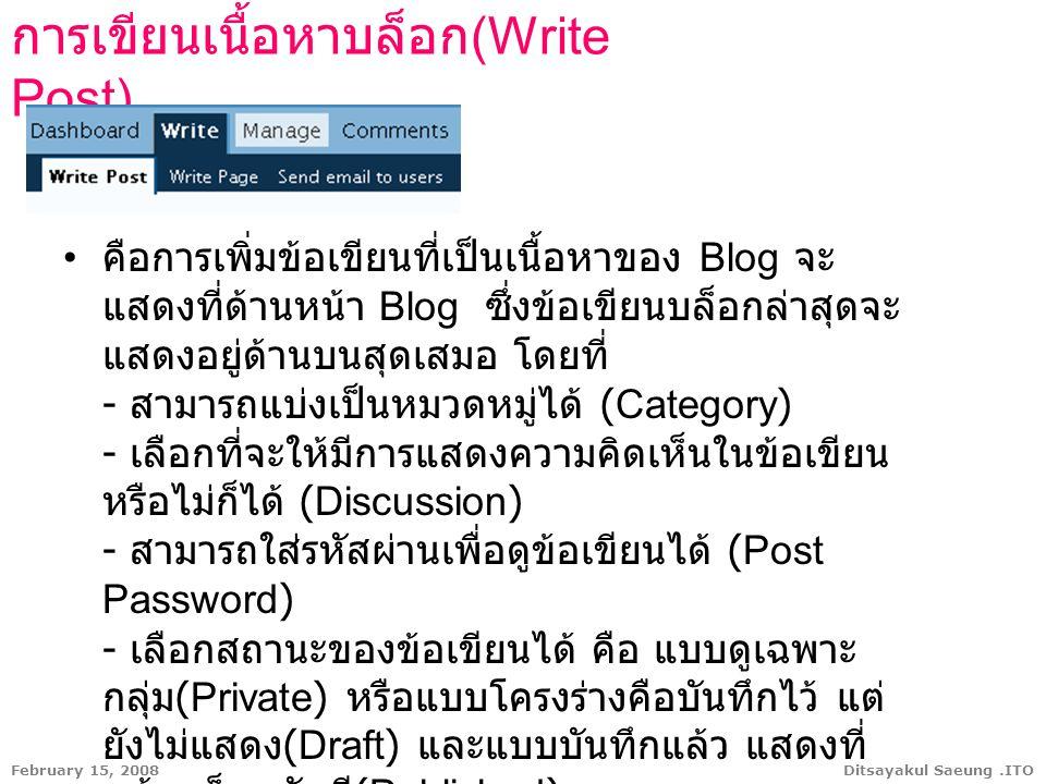 Ditsayakul Saeung.ITOFebruary 15, 2008 การเขียนเนื้อหาบล็อก (Write Post) คือการเพิ่มข้อเขียนที่เป็นเนื้อหาของ Blog จะ แสดงที่ด้านหน้า Blog ซึ่งข้อเขีย