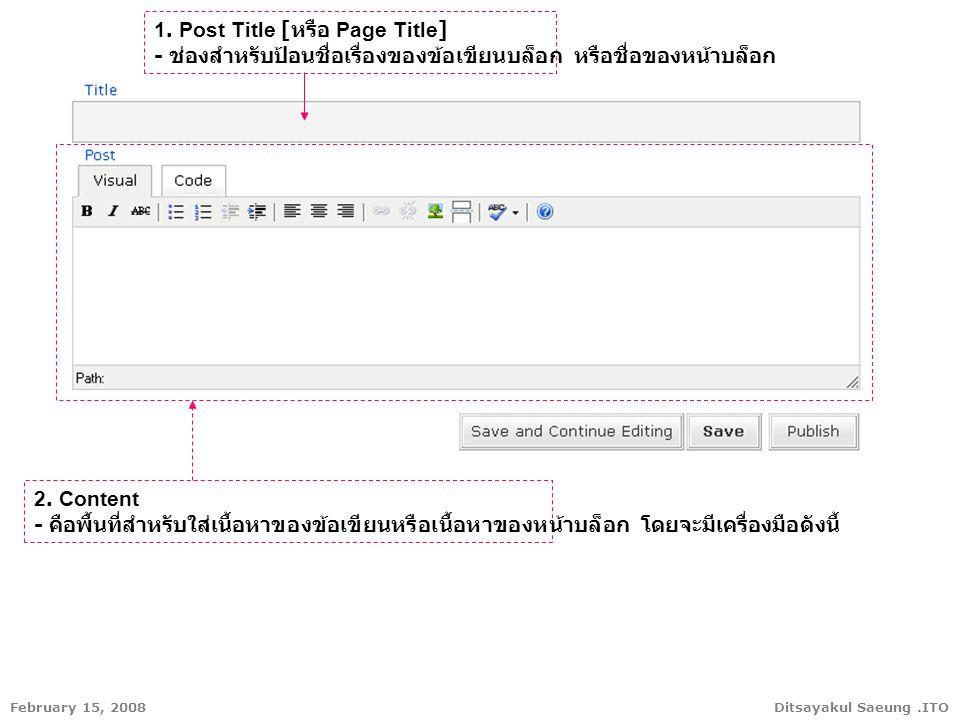 Ditsayakul Saeung.ITOFebruary 15, 2008 2. Content - คือพื้นที่สำหรับใส่เนื้อหาของข้อเขียนหรือเนื้อหาของหน้าบล็อก โดยจะมีเครื่องมือดังนี้ 1. Post Title