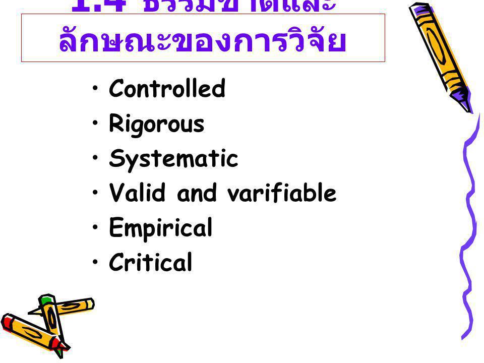 1.4 ธรรมชาติและ ลักษณะของการวิจัย Controlled Rigorous Systematic Valid and varifiable Empirical Critical