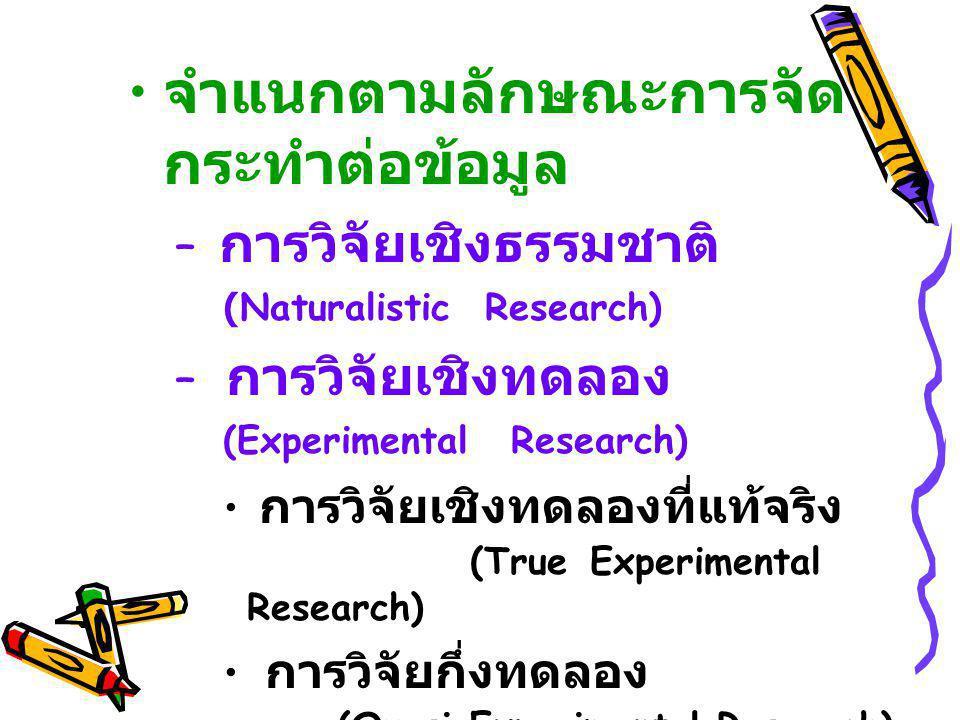 จำแนกตามลักษณะการจัด กระทำต่อข้อมูล – การวิจัยเชิงธรรมชาติ (Naturalistic Research) – การวิจัยเชิงทดลอง (Experimental Research) การวิจัยเชิงทดลองที่แท้