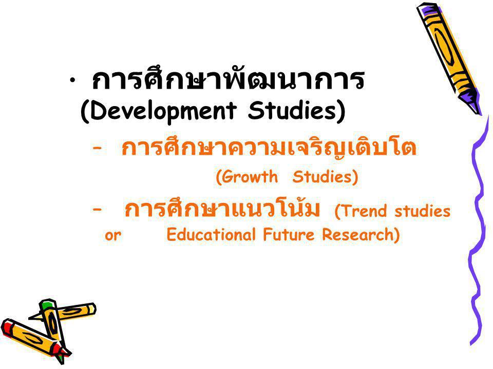 การศึกษาพัฒนาการ (Development Studies) – การศึกษาความเจริญเติบโต (Growth Studies) – การศึกษาแนวโน้ม (Trend studies or Educational Future Research)