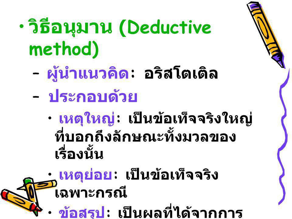 วิธีอนุมาน (Deductive method) – ผู้นำแนวคิด : อริสโตเติล – ประกอบด้วย เหตุใหญ่ : เป็นข้อเท็จจริงใหญ่ ที่บอกถึงลักษณะทั้งมวลของ เรื่องนั้น เหตุย่อย : เ