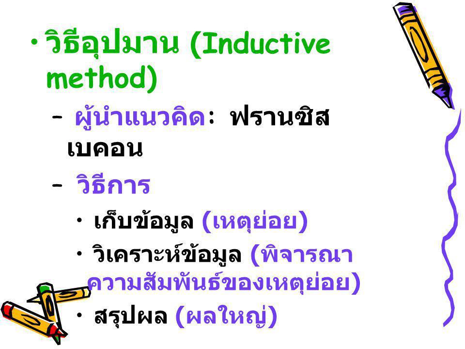 วิธีอุปมาน (Inductive method) – ผู้นำแนวคิด : ฟรานซิส เบคอน – วิธีการ เก็บข้อมูล ( เหตุย่อย ) วิเคราะห์ข้อมูล ( พิจารณา ความสัมพันธ์ของเหตุย่อย ) สรุป