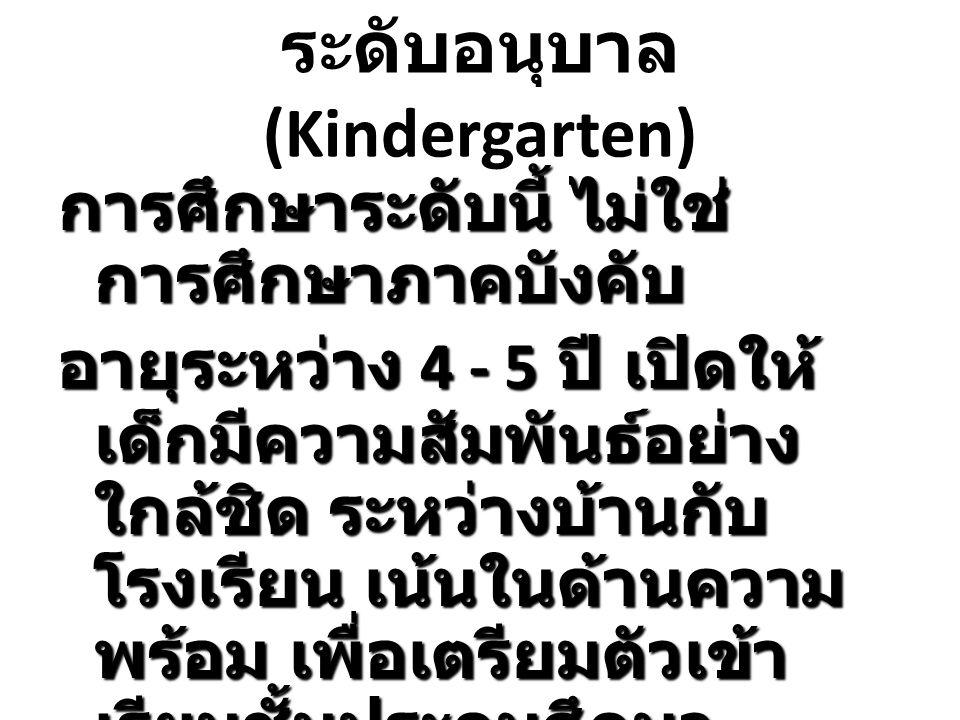 ระดับอนุบาล (Kindergarten) การศึกษาระดับนี้ ไม่ใช่ การศึกษาภาคบังคับ อายุระหว่าง 4 - 5 ปี เปิดให้ เด็กมีความสัมพันธ์อย่าง ใกล้ชิด ระหว่างบ้านกับ โรงเร