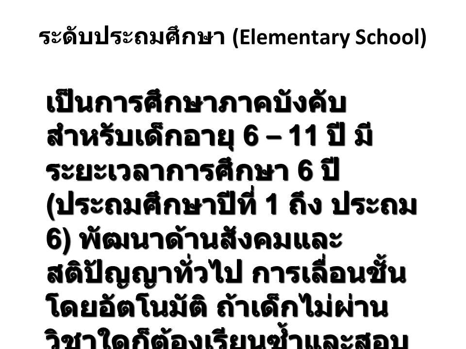 ระดับประถมศึกษา (Elementary School) เป็นการศึกษาภาคบังคับ สำหรับเด็กอายุ 6 – 11 ปี มี ระยะเวลาการศึกษา 6 ปี ( ประถมศึกษาปีที่ 1 ถึง ประถม 6) พัฒนาด้าน