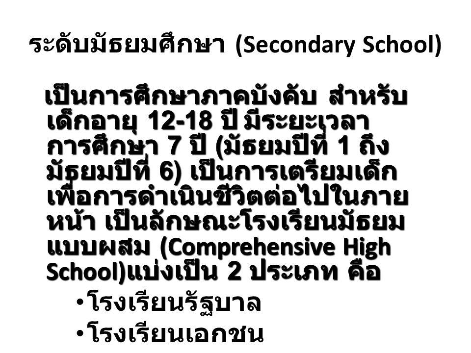 ระดับมัธยมศึกษา (Secondary School) เป็นการศึกษาภาคบังคับ สำหรับ เด็กอายุ 12-18 ปีมีระยะเวลา การศึกษา 7 ปี ( มัธยมปีที่ 1 ถึง มัธยมปีที่ 6) เป็นการเตรี