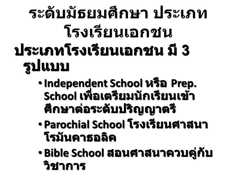 ระดับมัธยมศึกษา ประเภท โรงเรียนเอกชน ประเภทโรงเรียนเอกชน มี 3 รูปแบบ Independent School หรือ Prep. School เพื่อเตรียมนักเรียนเข้า ศึกษาต่อระดับปริญญาต