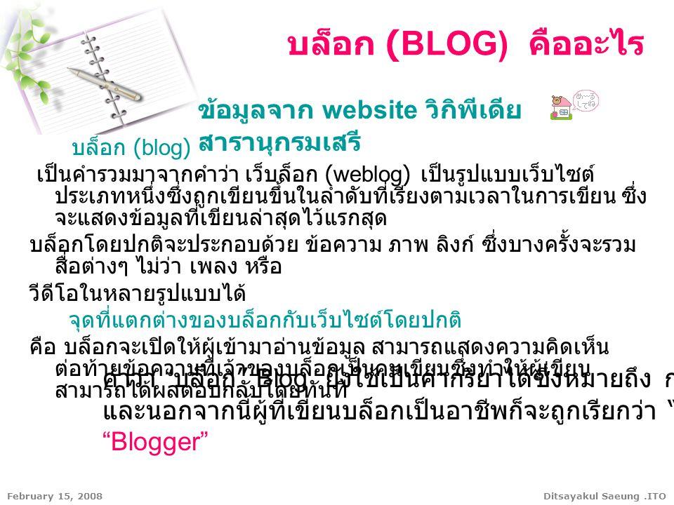 Ditsayakul Saeung.ITOFebruary 15, 2008 บล็อก (blog) เป็นคำรวมมาจากคำว่า เว็บล็อก (weblog) เป็นรูปแบบเว็บไซต์ ประเภทหนึ่งซึ่งถูกเขียนขึ้นในลำดับที่เรีย