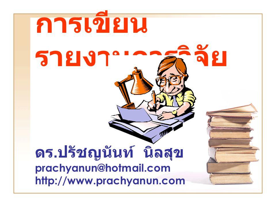 การเขียน รายงานการวิจัย ดร. ปรัชญนันท์ นิลสุข prachyanun@hotmail.com http://www.prachyanun.com