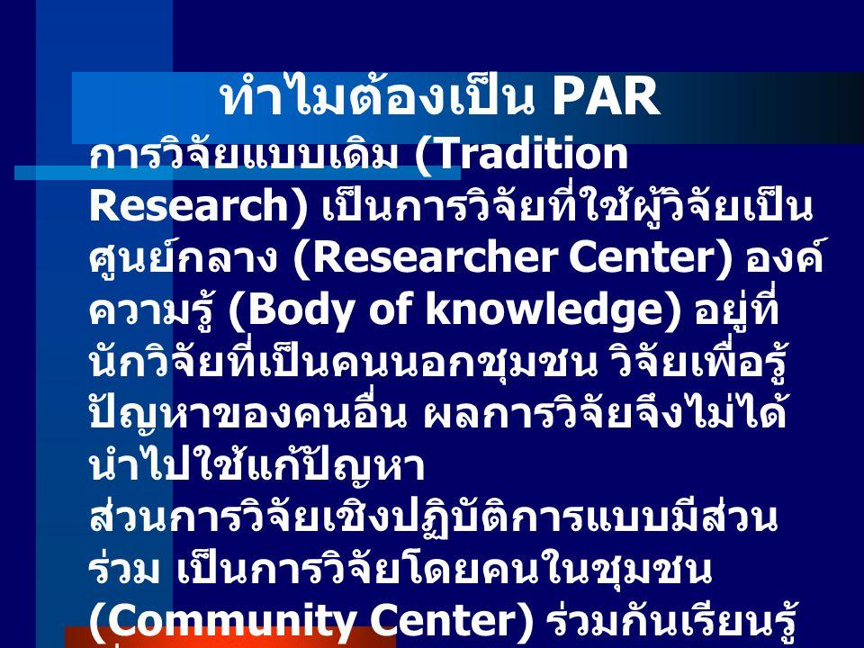 ทำไมต้องเป็น PAR การวิจัยแบบเดิม (Tradition Research) เป็นการวิจัยที่ใช้ผู้วิจัยเป็น ศูนย์กลาง (Researcher Center) องค์ ความรู้ (Body of knowledge) อยู่ที่ นักวิจัยที่เป็นคนนอกชุมชน วิจัยเพื่อรู้ ปัญหาของคนอื่น ผลการวิจัยจึงไม่ได้ นำไปใช้แก้ปัญหา ส่วนการวิจัยเชิงปฏิบัติการแบบมีส่วน ร่วม เป็นการวิจัยโดยคนในชุมชน (Community Center) ร่วมกันเรียนรู้ เรื่องชุมชนของตนเอง เห็นปัญหาของ ตัวเอง เห็นทางออก หรือทางแก้ปัญหา ของชุมชนร่วมกัน และทุกคนในชุมชน ร่วมกันแก้ปัญหาและรับผลของการ แก้ปัญหาร่วมกัน ซึ่งเป็นการปรับปรุง วิธีการวิจัยดั้งเดิมให้มีประสิทธิภาพ ยิ่งขึ้น