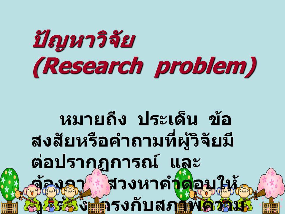 ปัญหาวิจัย (Research problem) หมายถึง ประเด็น ข้อ สงสัยหรือคำถามที่ผู้วิจัยมี ต่อปรากฏการณ์ และ ต้องการแสวงหาคำตอบให้ ถูกต้อง ตรงกับสภาพความ เป็นจริงใ
