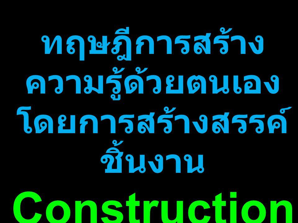ทฤษฎีการสร้าง ความรู้ด้วยตนเอง โดยการสร้างสรรค์ ชิ้นงาน Construction ism