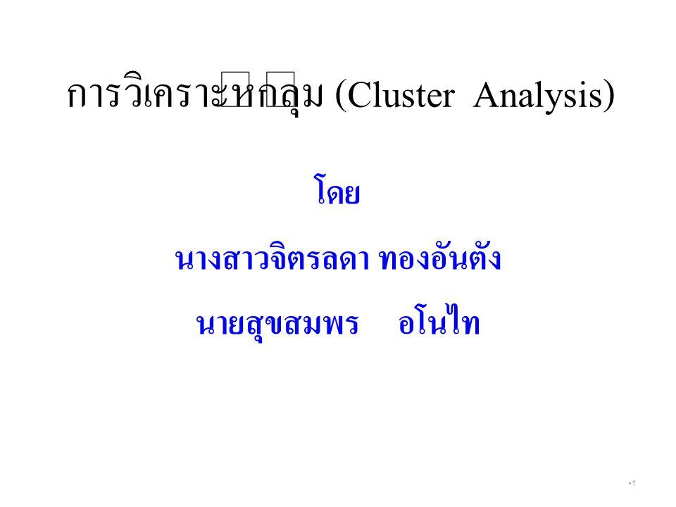 1 การวิเคราะห์กลุ่ม (Cluster Analysis ) โดย นางสาวจิตรลดา ทองอันตัง นายสุขสมพรอโนไท