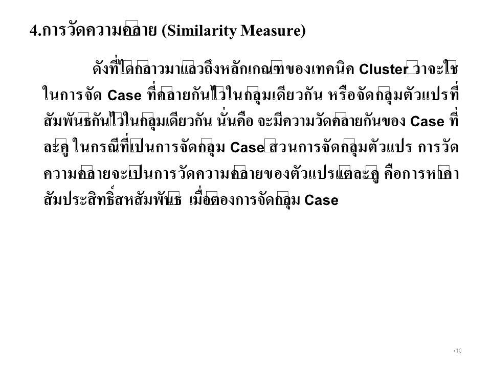 10 4.การวัดความคล้าย (Similarity Measure) ดังที่ได้กล่าวมาแล้วถึงหลักเกณฑ์ของเทคนิค Cluster ว่าจะใช้ ในการจัด Case ที่คล้ายกันไว้ในกลุ่มเดียวกัน หรือจัดกลุ่มตัวแปรที่ สัมพันธ์กันไว้ในกลุ่มเดียวกัน นั่นคือ จะมีความวัดคล้ายกันของ Case ที่ ละคู่ ในกรณีที่เป็นการจัดกลุ่ม Case ส่วนการจัดกลุ่มตัวแปร การวัด ความคล้ายจะเป็นการวัดความคล้ายของตัวแปรแต่ละคู่ คือการหาค่า สัมประสิทธิ์สหสัมพันธ์ เมื่อต้องการจัดกลุ่ม Case