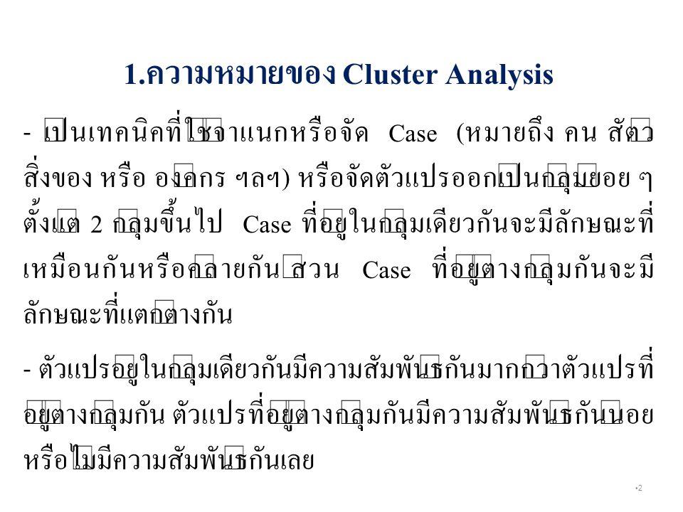 2 1.ความหมายของ Cluster Analysis - เป็นเทคนิคที่ใช้จำแนกหรือจัด Case (หมายถึง คน สัตว์ สิ่งของ หรือ องค์กร ฯลฯ) หรือจัดตัวแปรออกเป็นกลุ่มย่อย ๆ ตั้งแต่ 2 กลุ่มขึ้นไป Case ที่อยู่ในกลุ่มเดียวกันจะมีลักษณะที่ เหมือนกันหรือคล้ายกัน ส่วน Case ที่อยู่ต่างกลุ่มกันจะมี ลักษณะที่แตกต่างกัน - ตัวแปรอยู่ในกลุ่มเดียวกันมีความสัมพันธ์กันมากกว่าตัวแปรที่ อยู่ต่างกลุ่มกัน ตัวแปรที่อยู่ต่างกลุ่มกันมีความสัมพันธ์กันน้อย หรือไม่มีความสัมพันธ์กันเลย